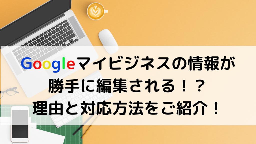 Googleマイビジネスの情報が勝手に編集される 理由と対応方法